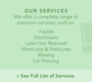 Our Services | We offer a complete range of premium services, such as: Facials, Electrolysis, Laser Hair Removal, Manicures & Pedicures, Waxing and Ear Piercing. See Full List of Services